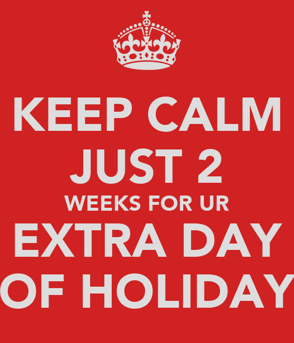 KEEP CALM JUST 2 WEEKS FOR UR EXTRA DAY OF HOLIDAY