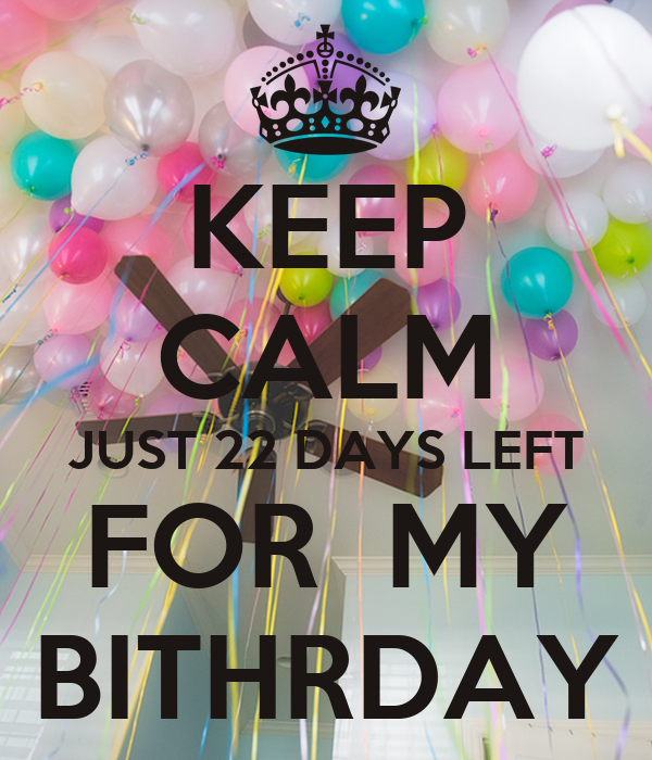 KEEP CALM JUST 22 DAYS LEFT FOR  MY BITHRDAY