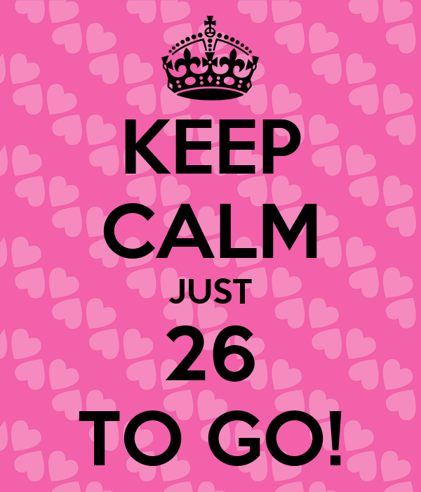 KEEP CALM JUST 26 TO GO!