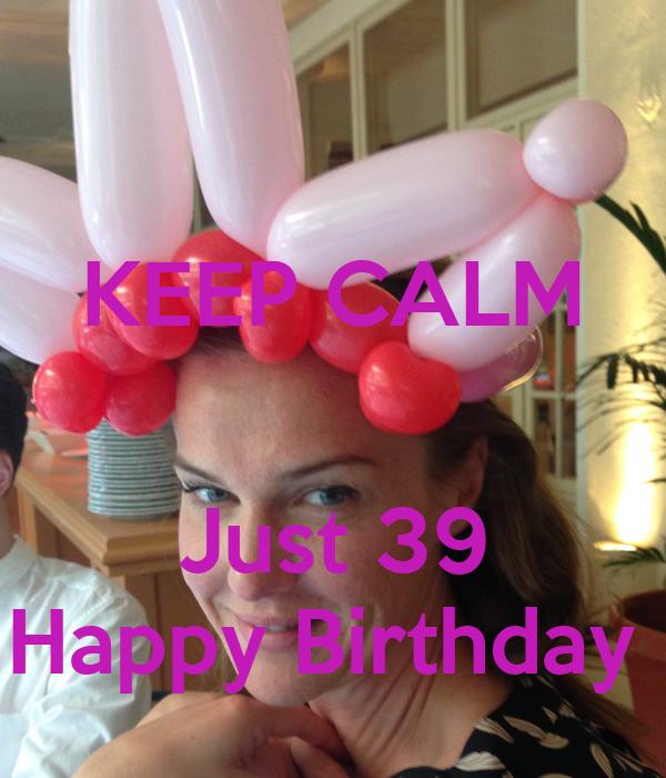 KEEP CALM   Just 39 Happy Birthday