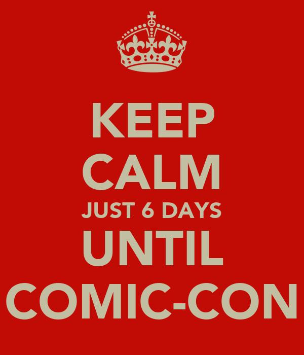 KEEP CALM JUST 6 DAYS UNTIL COMIC-CON