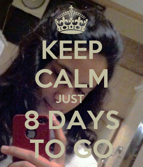 KEEP CALM JUST  8 DAYS TO GO