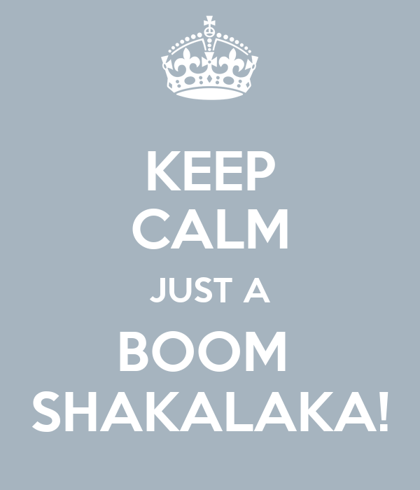 KEEP CALM JUST A BOOM  SHAKALAKA!