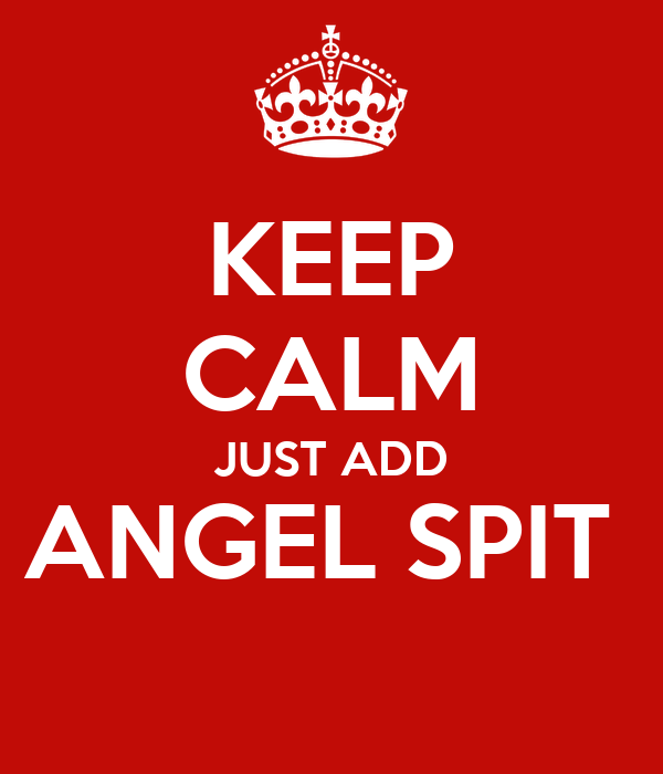 KEEP CALM JUST ADD ANGEL SPIT