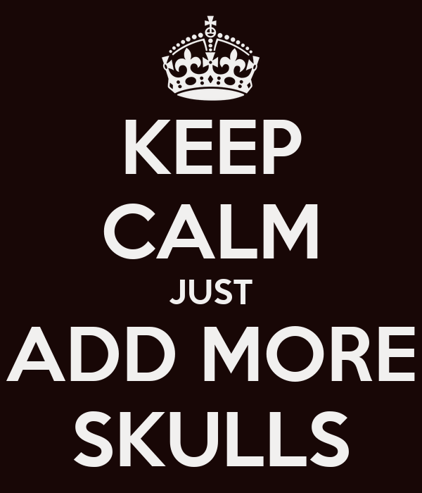 KEEP CALM JUST ADD MORE SKULLS