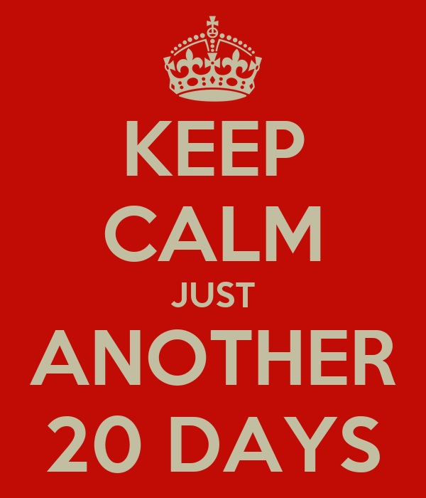 KEEP CALM JUST ANOTHER 20 DAYS
