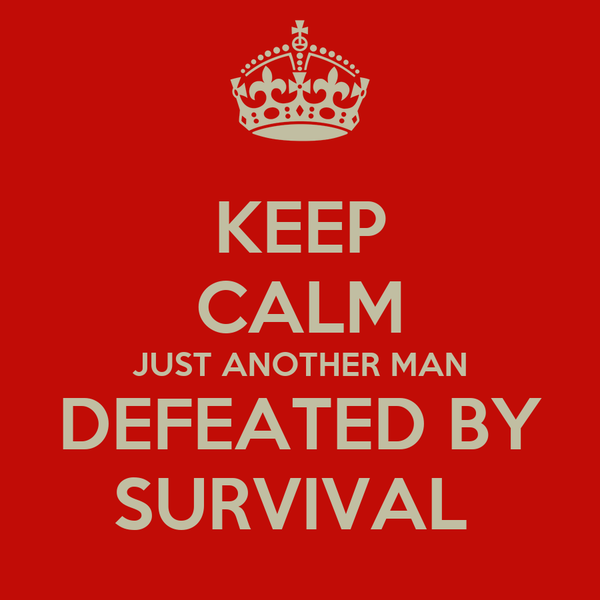 KEEP CALM JUST ANOTHER MAN DEFEATED BY SURVIVAL