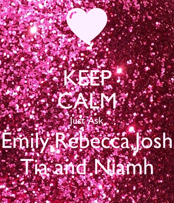 KEEP CALM Just Ask Emily,Rebecca,Josh Tia and Niamh