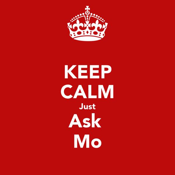 KEEP CALM Just Ask  Mo