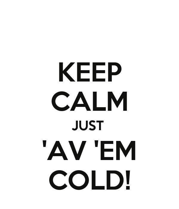 KEEP CALM JUST  'AV 'EM COLD!