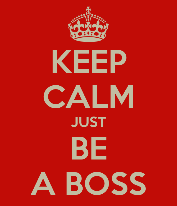 KEEP CALM JUST BE A BOSS