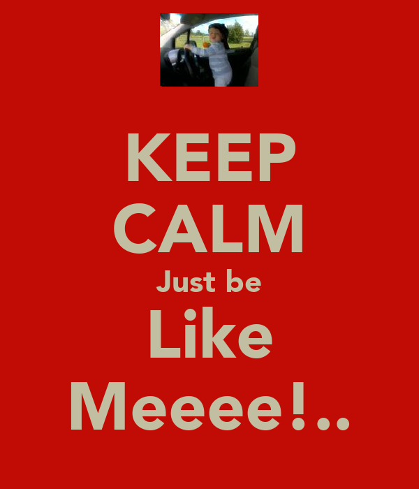 KEEP CALM Just be Like Meeee!..