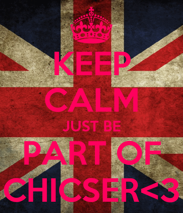 KEEP CALM JUST BE PART OF CHICSER<3