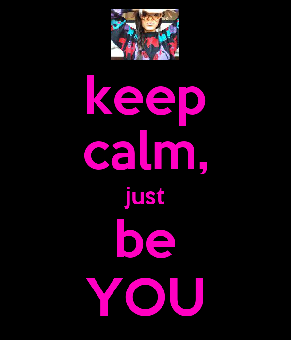 keep calm, just be YOU