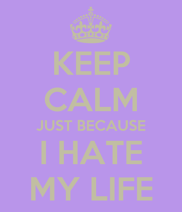 KEEP CALM JUST BECAUSE I HATE MY LIFE