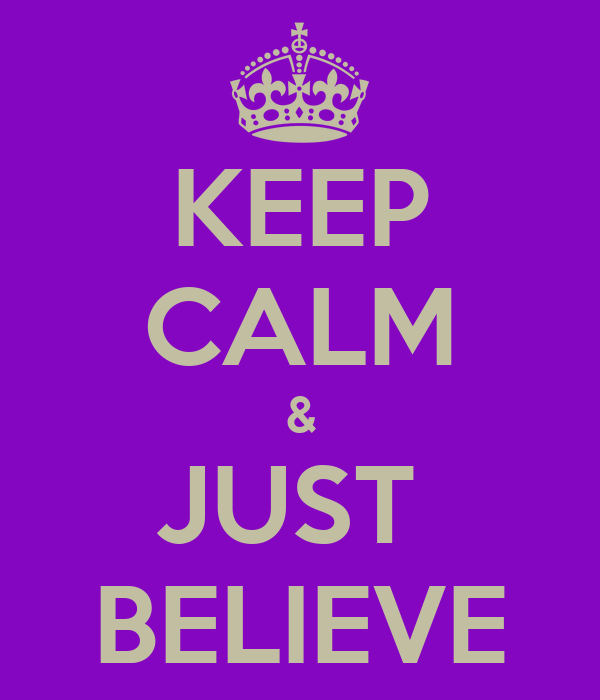 KEEP CALM & JUST  BELIEVE