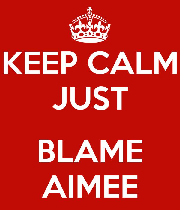 KEEP CALM JUST  BLAME AIMEE
