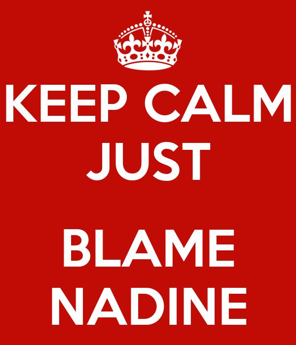 KEEP CALM JUST  BLAME NADINE