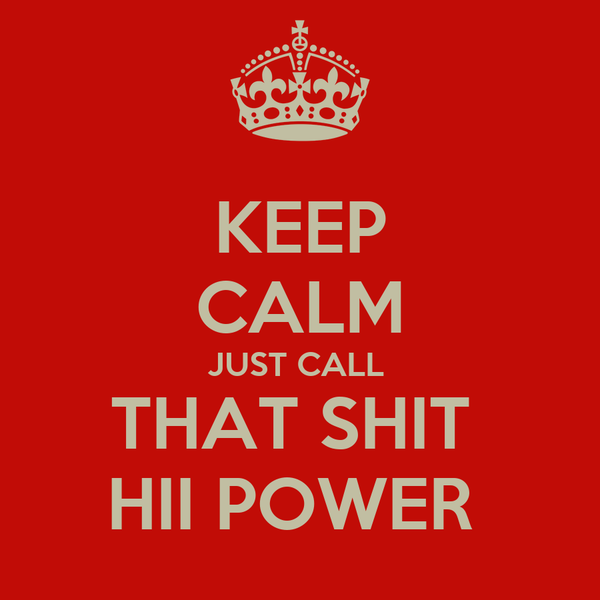 KEEP CALM JUST CALL  THAT SHIT  HII POWER