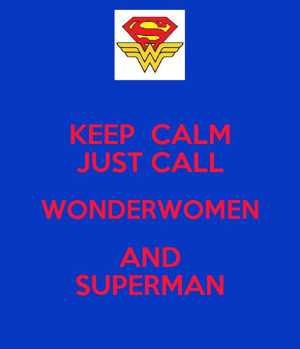 KEEP  CALM JUST CALL WONDERWOMEN AND SUPERMAN