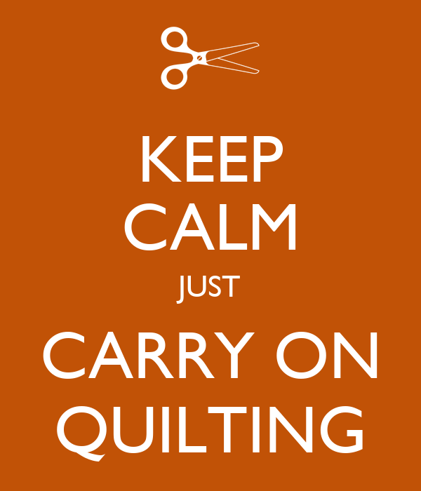 KEEP CALM JUST CARRY ON QUILTING