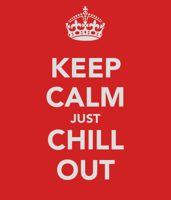 KEEP CALM JUST CHILL OUT