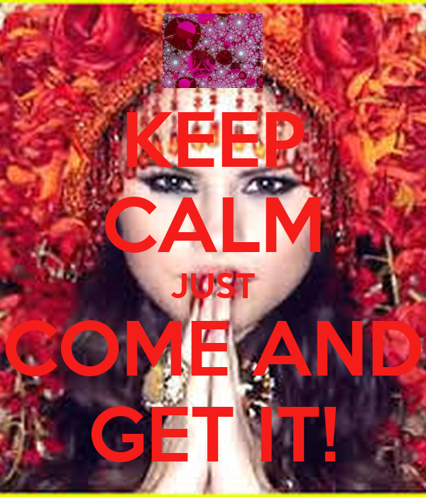 KEEP CALM JUST COME AND GET IT!