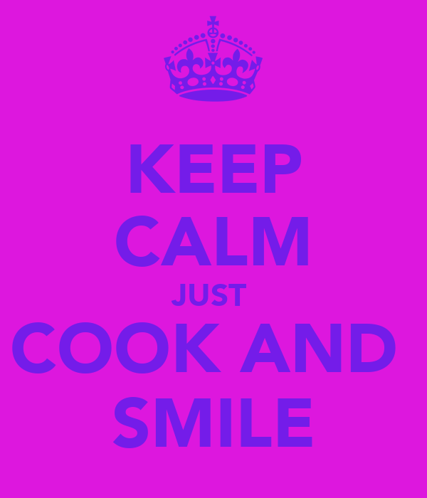 KEEP CALM JUST  COOK AND  SMILE