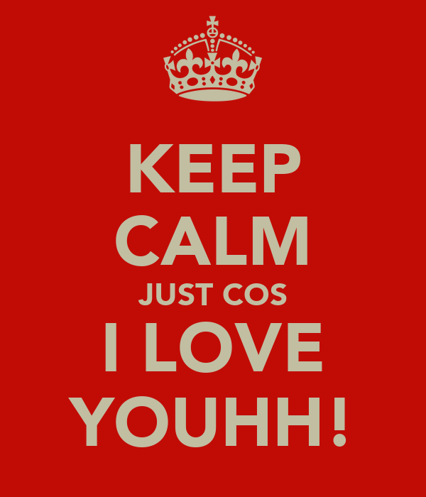 KEEP CALM JUST COS I LOVE YOUHH!