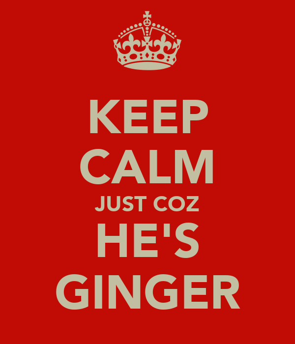 KEEP CALM JUST COZ HE'S GINGER
