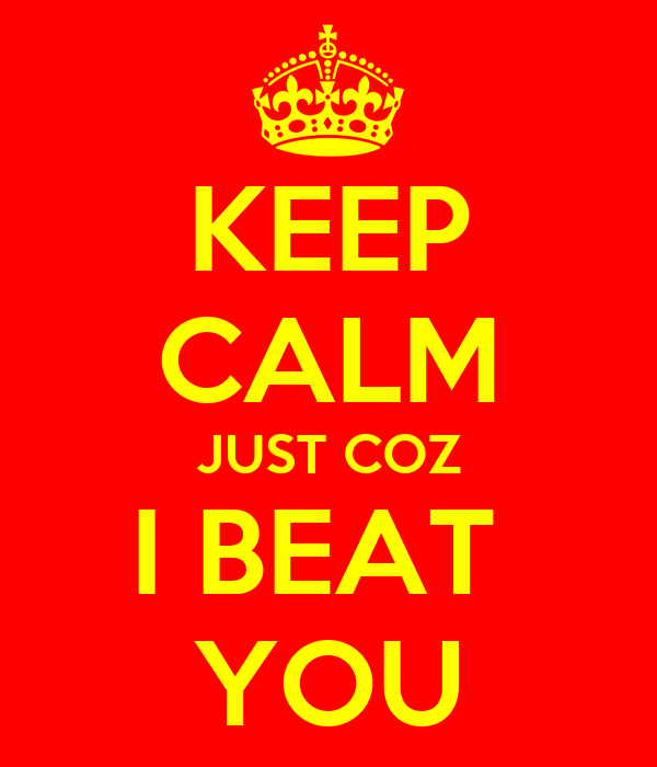 KEEP CALM JUST COZ I BEAT  YOU