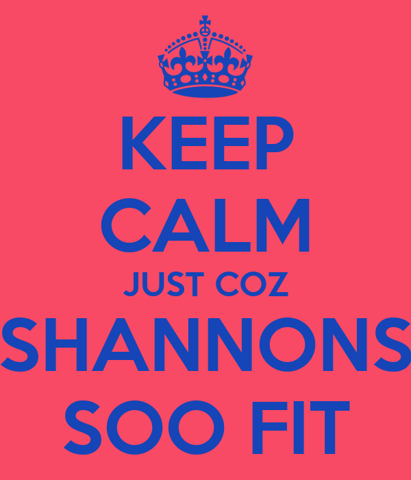 KEEP CALM JUST COZ SHANNONS SOO FIT
