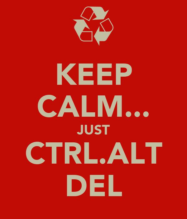 KEEP CALM... JUST CTRL.ALT DEL