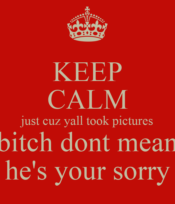 KEEP CALM just cuz yall took pictures bitch dont mean he's your sorry