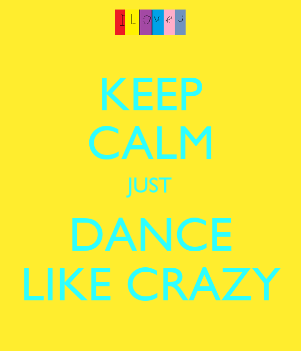 KEEP CALM JUST DANCE LIKE CRAZY