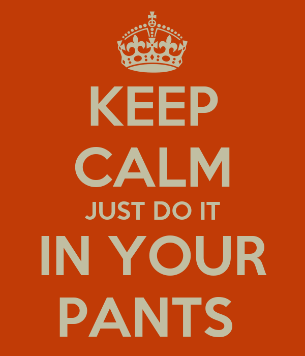 KEEP CALM JUST DO IT IN YOUR PANTS