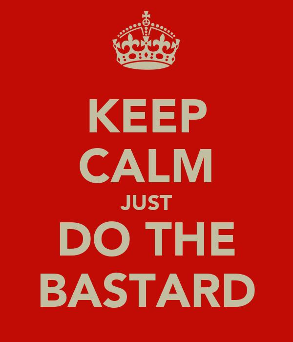 KEEP CALM JUST DO THE BASTARD