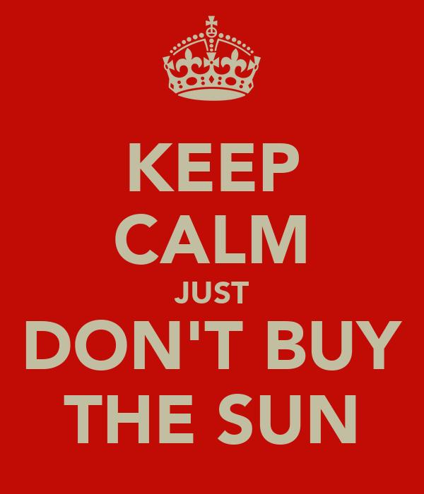KEEP CALM JUST DON'T BUY THE SUN