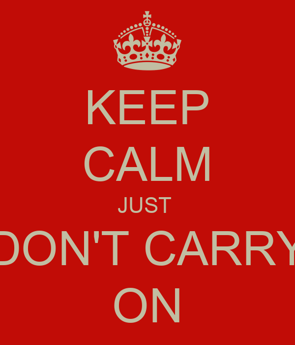 KEEP CALM JUST  DON'T CARRY ON