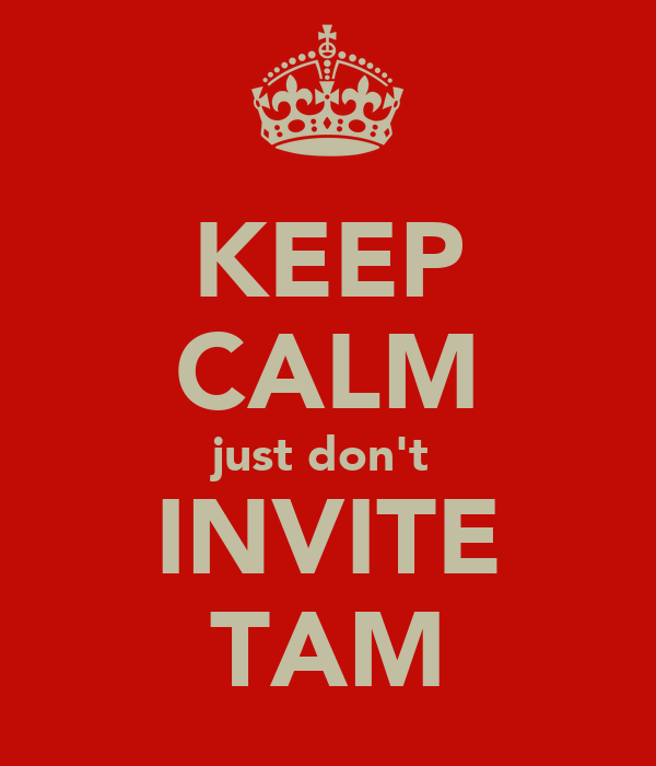 KEEP CALM just don't  INVITE TAM
