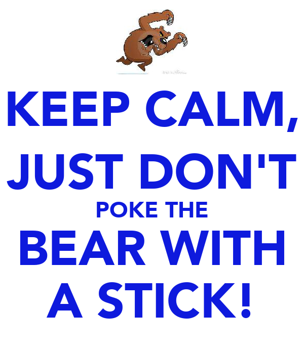 KEEP CALM, JUST DON'T POKE THE BEAR WITH A STICK!