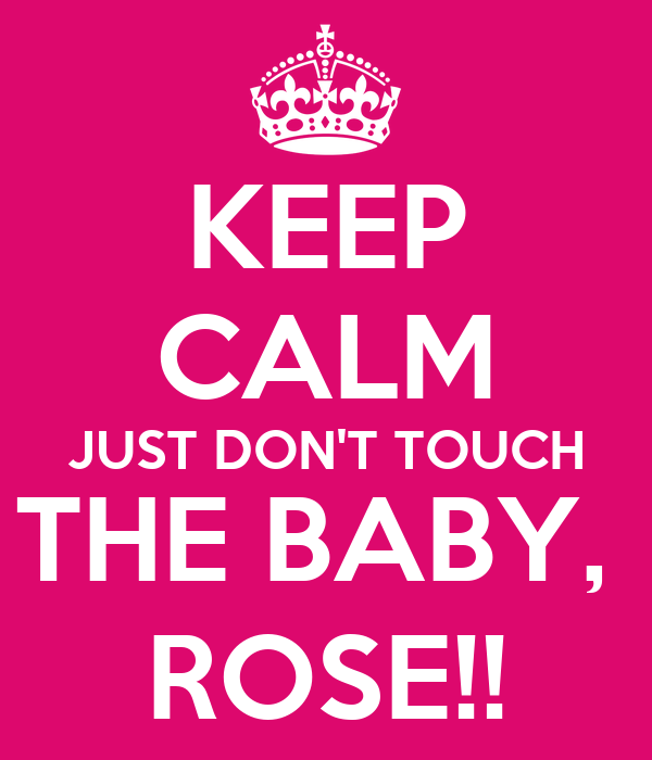 KEEP CALM JUST DON'T TOUCH THE BABY,  ROSE!!