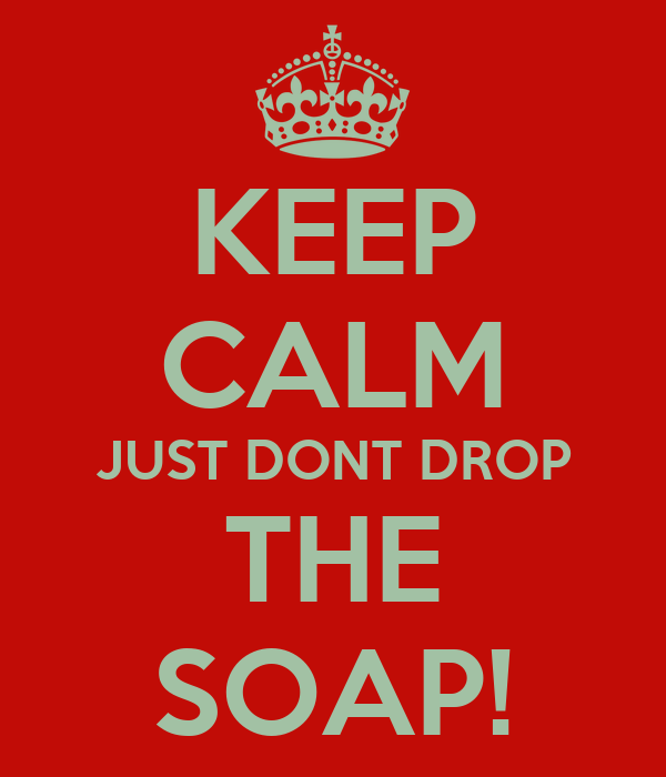 KEEP CALM JUST DONT DROP THE SOAP!