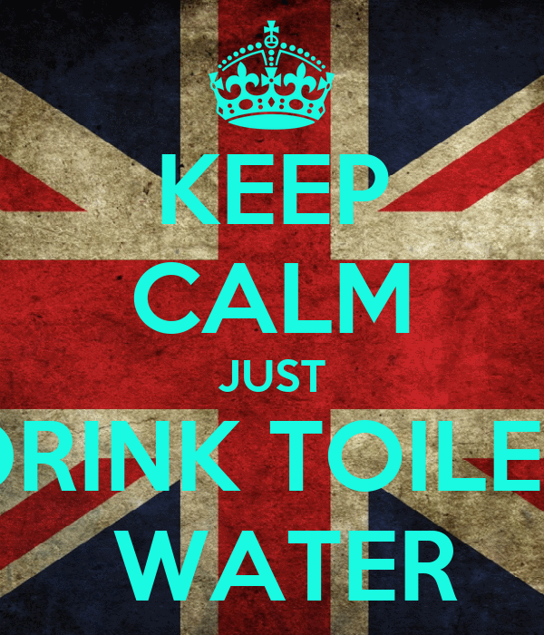 KEEP CALM JUST DRINK TOILET  WATER