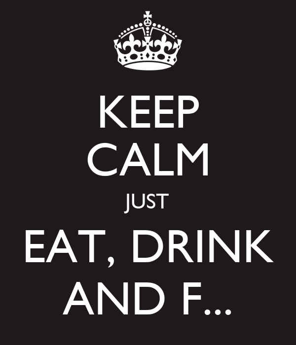 KEEP CALM JUST EAT, DRINK AND F...