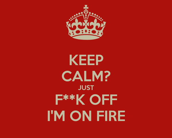 KEEP CALM? JUST F**K OFF I'M ON FIRE
