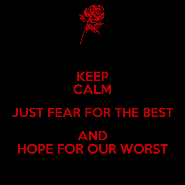 KEEP CALM JUST FEAR FOR THE BEST AND HOPE FOR OUR WORST
