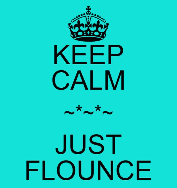 KEEP CALM ~*~*~ JUST FLOUNCE