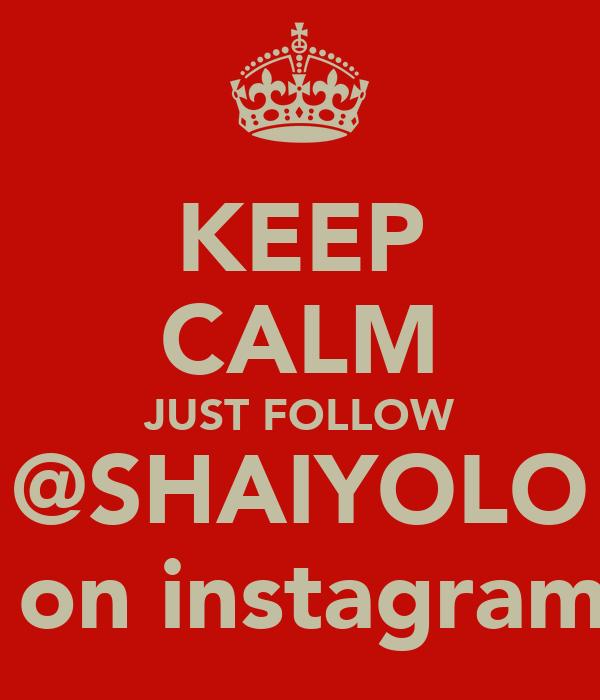 KEEP CALM JUST FOLLOW @SHAIYOLO  on instagram