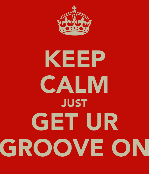 KEEP CALM JUST GET UR GROOVE ON